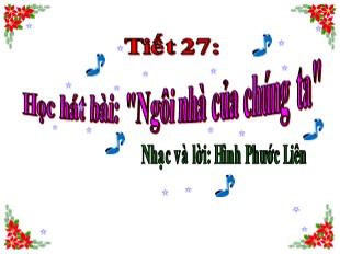 Bài giảng Âm nhạc Lớp 8 - Tiết 27: Học hát bài Ngôi nhà của chúng ta