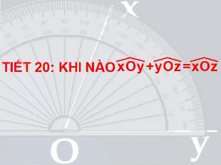 Bài giảng Toán Khối 6 - Bài 4: Khi nào thì xOy + yOz = xOz