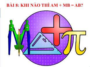 Bài giảng Toán Khối 6 - Bài 8: Khi nào thì AM + MB = AB?