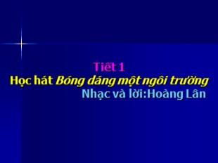 Bài giảng Âm nhạc Lớp 9 - Tiết 1: Học hát Bóng dáng một ngôi trường (Nhạc và lời: Hoàng Lân)