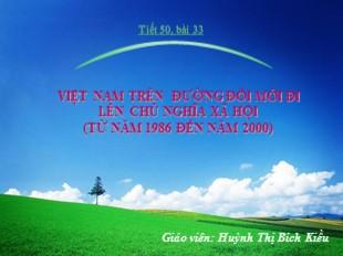 Bài giảng Lịch sử Lớp 9 - Bài 33: Việt Nam trên đường đổi mới đi lên chủ nghĩa xã hội (Từ năm 1986 đến năm 2000) - Huỳnh Thị Bích Kiều